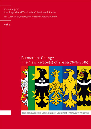 Cuius regio? Ideological and Territorial Cohesion of the Historical Region of Silesia (c. 1000-2000) vol. 5. Permanent change. The new region(s) of Silesia (1945-2015)